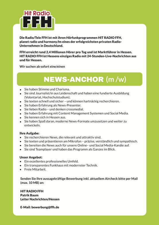 Die Radio/Tele FFH ist mit ihren Hörfunkprogrammen HIT RADIO FFH, planet radio und harmony.fm eines der erfolgreichsten privaten Radio- Unternehmen in Deutschland. FFH erreicht rund 2,4 Millionen Hörer pro Tag und ist Marktführer in Hessen. HIT RADIO FFH ist Hessens einziges Radio mit 24-Stunden-Live-Nachrichten aus und für Hessen. Wir suchen ab sofort eine/einen NEWS-ANCHOR (m /w)  Sie haben Stimme und Charisma. Sie sind Journalist/in aus Leidenschaft und haben eine fundierte Ausbildung (Volontariat, Hochschulstudium). Sie texten schnell und sicher – und können hartnäckig recherchieren. Sie haben Erfahrung als News-Presenter. Sie lieben Radio – und denken crossmedial. Sie haben Erfahrung mit Content Management Systemen und Social Media. Sie kennen sich in Hessen aus. Sie haben Spaß daran, moderne News-Formate umzusetzen und weiter zu entwickeln. Ihre Aufgabe: • Sie recherchieren News, die relevant und attraktiv sind. • Sie texten und präsentieren am Mikrofon – präzise, verständlich und sympathisch. • Sie bereiten die News auch für unsere Online– und Social Media-Kanäle auf. • Sie sind Teamplayer und haben das Programm als Ganzes im Blick. Unser Angebot: • Ein exzellentes professionelles Umfeld. • Ein transparentes Funkhaus mit modernster Technik. • Freie Mitarbeit. Senden Sie Ihre aussagekräftige Bewerbung inkl. aktuellem Aircheck bitte per Mail (max. 10 MB) an: HIT RADIO FFH Patrik Baum Leiter Nachrichten/Hessen