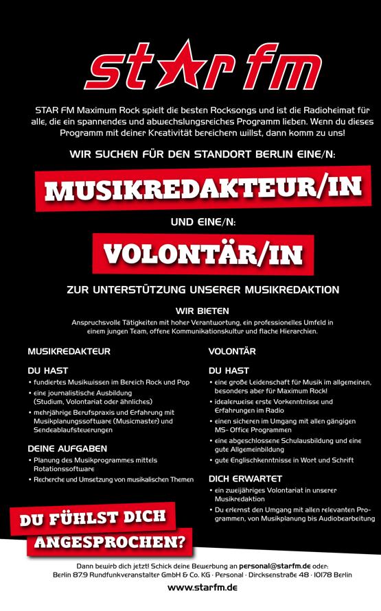 MUSIKREDAKTEUR/IN VOLONTÄR/IN STAR FM Maximum Rock spielt die besten Rocksongs und ist die Radioheimat für alle, die ein spannendes und abwechslungsreiches Programm lieben. Wenn du dieses Programm mit deiner Kreativität bereichern willst, dann komm zu uns! WIR SUCHEN FÜR DEN STANDORT BERLIN EINE/N: UND EINE/N: ZUR UNTERSTÜTZUNG UNSERER MUSIKREDAKTION WIR BIETEN Anspruchsvolle Tätigkeiten mit hoher Verantwortung, ein professionelles Umfeld in einem jungen Team, offene Kommunikationskultur und flache Hierarchien.   MUSIKREDAKTEUR DU HAST • fundiertes Musikwissen im Bereich Rock und Pop • eine journalistische Ausbildung (Studium, Volontariat oder ähnliches) • mehrjährige Berufspraxis und Erfahrung mit Musikplanungssoftware (Musicmaster) und Sendeablaufsteuerungen DEINE AUFGABEN • Planung des Musikprogrammes mittels Rotationssoftware • Recherche und Umsetzung von musikalischen Themen? VOLONTÄR DU HAST • eine große Leidenschaft für Musik im allgemeinen, besonders aber für Maximum Rock! • idealerweise erste Vorkenntnisse und Erfahrungen im Radio • einen sicheren im Umgang mit allen gängigen MS- Office Programmen • eine abgeschlossene Schulausbildung und eine gute Allgemeinbildung • gute Englischkenntnisse in Wort und Schrift DICH ERWARTET • ein zweijähriges Volontariat in unserer Musikredaktion • Du erlernst den Umgang mit allen relevanten Programmen, von Musikplanung bis Audiobearbeitung  DU FÜHLST DICH ANGEPROCHEN? Dann bewirb dich jetzt! Schick deine Bewerbung an personal@starfm.de oder: Berlin 87.9 Rundfunkveranstalter GmbH & Co. KG · Personal · Dircksenstraße 48 · 10178 Berlin www.starfm.de