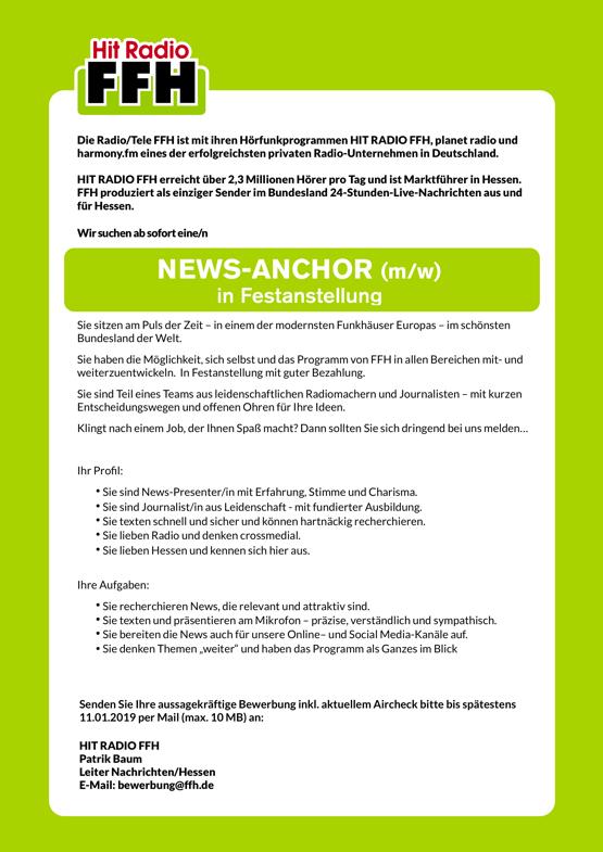 """Die Radio/Tele FFH ist mit ihren Hörfunkprogrammen HIT RADIO FFH, planet radio und harmony.fm eines der erfolgreichsten privaten Radio-Unternehmen in Deutschland. HIT RADIO FFH erreicht über 2,3 Millionen Hörer pro Tag und ist Marktführer in Hessen. FFH produziert als einziger Sender im Bundesland 24-Stunden-Live-Nachrichten aus und für Hessen. Wir suchen ab sofort eine/n NEWS-ANCHOR (m/w) in Festanstellung Sie sitzen am Puls der Zeit – in einem der modernsten Funkhäuser Europas – im schönsten Bundesland der Welt. Sie haben die Möglichkeit, sich selbst und das Programm von FFH in allen Bereichen mit- und weiterzuentwickeln. In Festanstellung mit guter Bezahlung. Sie sind Teil eines Teams aus leidenschaftlichen Radiomachern und Journalisten – mit kurzen Entscheidungswegen und offenen Ohren für Ihre Ideen. Klingt nach einem Job, der Ihnen Spaß macht? Dann sollten Sie sich dringend bei uns melden... Ihr Profil: • Sie sind News-Presenter/in mit Erfahrung, Stimme und Charisma. • Sie sind Journalist/in aus Leidenschaft - mit fundierter Ausbildung. • Sie texten schnell und sicher und können hartnäckig recherchieren. • Sie lieben Radio und denken crossmedial. • Sie lieben Hessen und kennen sich hier aus. Ihre Aufgaben: • Sie recherchieren News, die relevant und attraktiv sind. • Sie texten und präsentieren am Mikrofon – präzise, verständlich und sympathisch. • Sie bereiten die News auch für unsere Online– und Social Media-Kanäle auf. • Sie denken Themen """"weiter"""" und haben das Programm als Ganzes im Blick Senden Sie Ihre aussagekräftige Bewerbung inkl. aktuellem Aircheck bitte bis spätestens 11.01.2019 per Mail (max. 10 MB) an: HIT RADIO FFH Patrik Baum Leiter Nachrichten/Hessen E-Mail: bewerbung@ffh.de"""