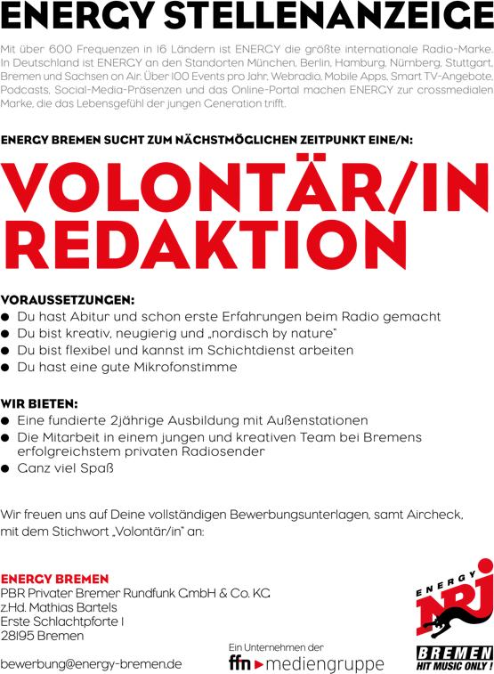 """ENERGY Bremen sucht Volontär/in Redaktion: Mit über 600 Frequenzen in 16 Ländern ist ENERGY die größte internationale Radio-Marke. In Deutschland ist ENERGY an den Standorten München, Berlin, Hamburg, Nürnberg, Stuttgart, Bremen und Sachsen on Air. Über 100 Events pro Jahr, Webradio, Mobile Apps, Smart TV-Angebote, Podcasts, Social-Media-Präsenzen und das Online-Portal machen ENERGY zur crossmedialen Marke, die das Lebensgefühl der jungen Generation trifft. VOLONTÄR/IN REDAKTION VORAUSSETZUNGEN: • Du hast Abitur und schon erste Erfahrungen beim Radio gemacht • Du bist kreativ, neugierig und """"nordisch by nature"""" • Du bist flexibel und kannst im Schichtdienst arbeiten • Du hast eine gute Mikrofonstimme WIR BIETEN: • Eine fundierte 2jährige Ausbildung mit Außenstationen • Die Mitarbeit in einem jungen und kreativen Team bei Bremens erfolgreichstem privaten Radiosender • Ganz viel Spaß Wir freuen uns auf Deine vollständigen Bewerbungsunterlagen, samt Aircheck, mit dem Stichwort """"Volontär/in"""" an: ENERGY BREMEN PBR Privater Bremer Rundfunk GmbH & Co. KG z.Hd. Mathias Bartels Erste Schlachtpforte 1 28195 Bremen bewerbung@energy-bremen.de"""