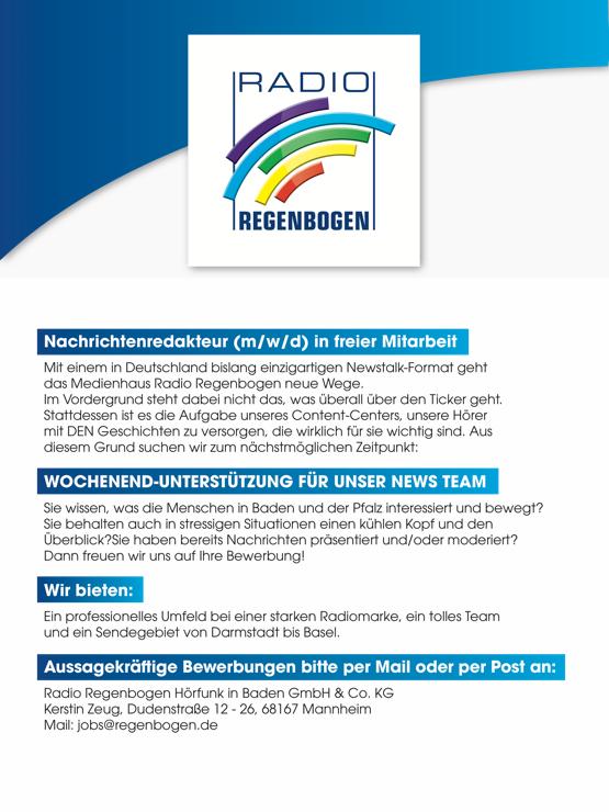 Radio Regenbogen sucht Nachrichtenredakteur (m/w/d) in freier Mitarbeit Mit einem in Deutschland bislang einzigartigen Newstalk-Format geht das Medienhaus Radio Regenbogen neue Wege. Im Vordergrund steht dabei nicht das, was überall über den Ticker geht. Stattdessen ist es die Aufgabe unseres Content-Centers, unsere Hörer mit DEN Geschichten zu versorgen, die wirklich für sie wichtig sind. Aus diesem Grund suchen wir zum nächstmöglichen Zeitpunkt: WOCHENEND-UNTERSTÜTZUNG FÜR UNSER NEWS TEAM Sie wissen, was die Menschen in Baden und der Pfalz interessiert und bewegt? Sie behalten auch in stressigen Situationen einen kühlen Kopf und den Überblick?Sie haben bereits Nachrichten präsentiert und/oder moderiert? Dann freuen wir uns auf Ihre Bewerbung! Wir bieten: Ein professionelles Umfeld bei einer starken Radiomarke, ein tolles Team und ein Sendegebiet von Darmstadt bis Basel. Aussagekräftige Bewerbungen bitte per Mail oder per Post an: Radio Regenbogen Hörfunk in Baden GmbH & Co. KG Kerstin Zeug, Dudenstraße 12 - 26, 68167 Mannheim Mail: jobs@regenbogen.de