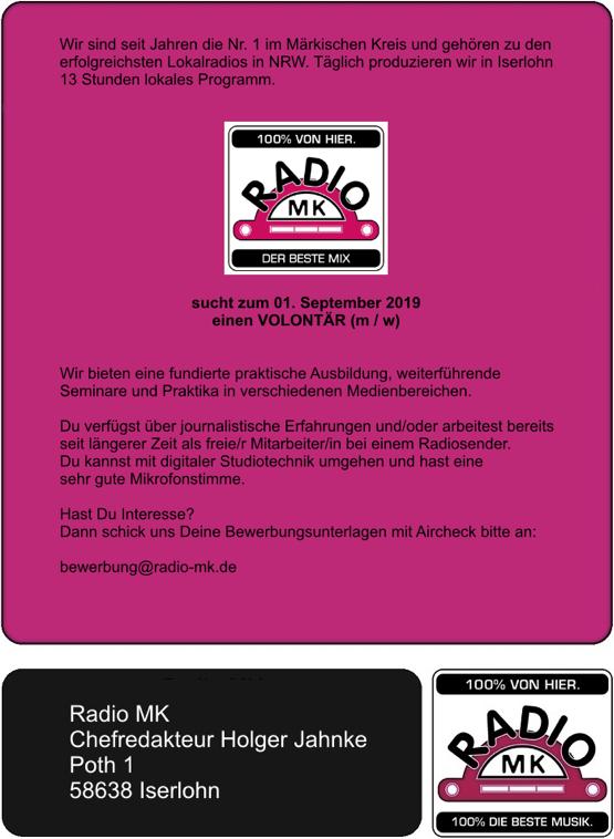 Wir sind seit Jahren die Nr. 1 im Märkischen Kreis und gehören zu den erfolgreichsten Lokalradios in NRW. Täglich produzieren wir in Iserlohn 13 Stunden lokales Programm. Radio MK sucht zum 01. September 2019 einen VOLONTÄR (m / w) Wir bieten eine fundierte praktische Ausbildung, weiterführende Seminare und Praktika in verschiedenen Medienbereichen. Du verfügst über journalistische Erfahrungen und/oder arbeitest bereits seit längerer Zeit als freie/r Mitarbeiter/in bei einem Radiosender. Du kannst mit digitaler Studiotechnik umgehen und hast eine sehr gute Mikrofonstimme. Hast Du Interesse? Dann schick uns Deine Bewerbungsunterlagen mit Aircheck bitte an: bewerbung@radio-mk.de Radio MK Funkhaus an der Isenburg Chefredakteur Holger Jahnke Poth 1 58638 Iserlohn