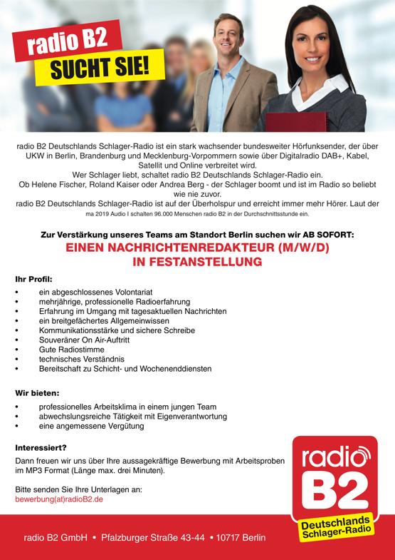 radio B2 SUCHT SIE! radio B2 Deutschlands Schlager-Radio ist ein stark wachsender bundesweiter Hörfunksender, der über UKW in Berlin, Brandenburg und Mecklenburg-Vorpommern sowie über Digitalradio DAB+, Kabel, Satellit und Online verbreitet wird. Wer Schlager liebt, schaltet radio B2 Deutschlands Schlager-Radio ein. Ob Helene Fischer, Roland Kaiser oder Andrea Berg - der Schlager boomt und ist im Radio so beliebt wie nie zuvor. radio B2 Deutschlands Schlager-Radio ist auf der Überholspur und erreicht immer mehr Hörer. Laut der ma 2019 Audio I schalten 96.000 Menschen radio B2 in der Durchschnittsstunde ein. Zur Verstärkung unseres Teams am Standort Berlin suchen wir AB SOFORT: EINEN NACHRICHTENREDAKTEUR (M/W/D) IN FESTANSTELLUNG Ihr Profil: • ein abgeschlossenes Volontariat • mehrjährige, professionelle Radioerfahrung • Erfahrung im Umgang mit tagesaktuellen Nachrichten • ein breitgefächertes Allgemeinwissen • Kommunikationsstärke und sichere Schreibe • Souveräner On Air-Auftritt • Gute Radiostimme • technisches Verständnis • Bereitschaft zu Schicht- und Wochenenddiensten Wir bieten: • professionelles Arbeitsklima in einem jungen Team • abwechslungsreiche Tätigkeit mit Eigenverantwortung • eine angemessene Vergütung Interessiert? Dann freuen wir uns über Ihre aussagekräftige Bewerbung mit Arbeitsproben im MP3 Format (Länge max. drei Minuten). Bitte senden Sie Ihre Unterlagen an: bewerbung(at)radioB2.de          radio B2 GmbH • Pfalzburger Straße 43-44 • 10717 Berlin