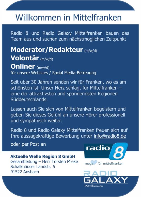 Radio 8 und Radio Galaxy Mittelfranken bauen das Team aus und suchen zum nächstmöglichen Zeitpunkt Moderator/Redakteur (m/w/d) Volontär (m/w/d) Onliner (m/w/d) für unsere Websites / Social Media-Betreuung Seit über 30 Jahren senden wir für Franken, wo es am schönsten ist. Unser Herz schlägt für Mittelfranken – eine der attraktivsten und spannendsten Regionen Süddeutschlands. Lassen auch Sie sich von Mittelfranken begeistern und geben Sie dieses Gefühl an unsere Hörer professionell und sympathisch weiter. Radio 8 und Radio Galaxy Mittelfranken freuen sich auf Ihre aussagekräftige Bewerbung unter info@radio8.de