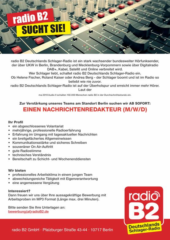 radio B2 SUCHT SIE! - radio B2 Deutschlands Schlager-Radio ist ein stark wachsender bundesweiter Hörfunksender, der über UKW in Berlin, Brandenburg und Mecklenburg-Vorpommern sowie über Digitalradio DAB+, Kabel, Satellit und Online verbreitet wird. Wer Schlager liebt, schaltet radio B2 Deutschlands Schlager-Radio ein. Ob Helene Fischer, Roland Kaiser oder Andrea Berg - der Schlager boomt und ist im Radio so beliebt wie nie zuvor. radio B2 Deutschlands Schlager-Radio ist auf der Überholspur und erreicht immer mehr Hörer. Laut der ma 2019 Audio II schalten 102.000 Menschen radio B2 in der Durchschnittsstunde ein. Zur Verstärkung unseres Teams am Standort Berlin suchen wir AB SOFORT: EINEN NACHRICHTENREDAKTEUR (M/W/D) Ihr Profil • ein abgeschlossenes Volantariat • mehrjährige, professionelle Radioerfahrung • Erfahrung im Umgang mit tagesaktuellen Nachrichten • ein breitgefächertes Allgemeinwissen • Kommunikationsstärke und sicheres Schreiben • souveräner On Air-Auftritt • gute Radiostimme • technisches Verständnis • Bereitschaft zu Schicht- und Wochenenddiensten Wir bieten • professionelles Arbeitsklima in einem jungen Team • abwechslungsreiche Tätigkeit mit Eigenverantwortung • eine angemessene Vergütung