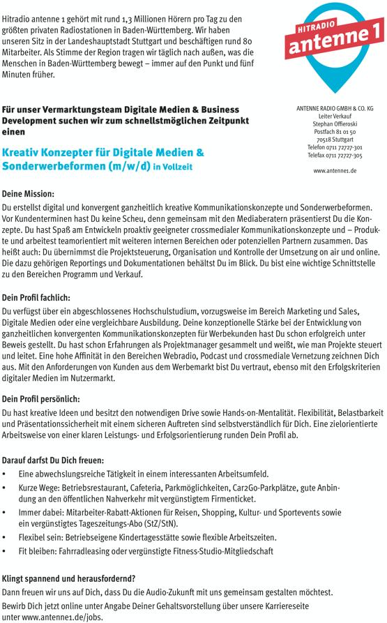 Hitradio antenne 1 gehört mit rund 1,3 Millionen Hörern pro Tag zu den größten privaten Radiostationen in Baden-Württemberg. Wir haben unseren Sitz in der Landeshauptstadt Stuttgart und beschäftigen rund 80 Mitarbeiter. Als Stimme der Region tragen wir täglich nach außen, was die Menschen in Baden-Württemberg bewegt – immer auf den Punkt und fünf Minuten früher. Für unser Vermarktungsteam Digitale Medien & Business Development suchen wir zum schnellstmöglichen Zeitpunkt einen Kreativ Konzepter für Digitale Medien & Sonderwerbeformen (m/w/d) in Vollzeit Deine Mission: ANTENNE RADIO GMBH & CO. KG Leiter Verkauf Stephan Offieroski Postfach 81 01 50 70518 Stuttgart Telefon 0711 72727-301 Telefax 0711 72727-305 www.antenne1.de             Du erstellst digital und konvergent ganzheitlich kreative Kommunikationskonzepte und Sonderwerbeformen. Vor Kundenterminen hast Du keine Scheu, denn gemeinsam mit den Mediaberatern präsentierst Du die Kon- zepte. Du hast Spaß am Entwickeln proaktiv geeigneter crossmedialer Kommunikationskonzepte und – Produk- te und arbeitest teamorientiert mit weiteren internen Bereichen oder potenziellen Partnern zusammen. Das heißt auch: Du übernimmst die Projektsteuerung, Organisation und Kontrolle der Umsetzung on air und online. Die dazu gehörigen Reportings und Dokumentationen behältst Du im Blick. Du bist eine wichtige Schnittstelle zu den Bereichen Programm und Verkauf. Dein Profil fachlich: Du verfügst über ein abgeschlossenes Hochschulstudium, vorzugsweise im Bereich Marketing und Sales, Digitale Medien oder eine vergleichbare Ausbildung. Deine konzeptionelle Stärke bei der Entwicklung von ganzheitlichen konvergenten Kommunikationskonzepten für Werbekunden hast Du schon erfolgreich unter Beweis gestellt. Du hast schon Erfahrungen als Projektmanager gesammelt und weißt, wie man Projekte steuert und leitet. Eine hohe Affinität in den Bereichen Webradio, Podcast und crossmediale Vernetzung zeichnen Dich aus. Mit den Anforderungen von Kunden aus 