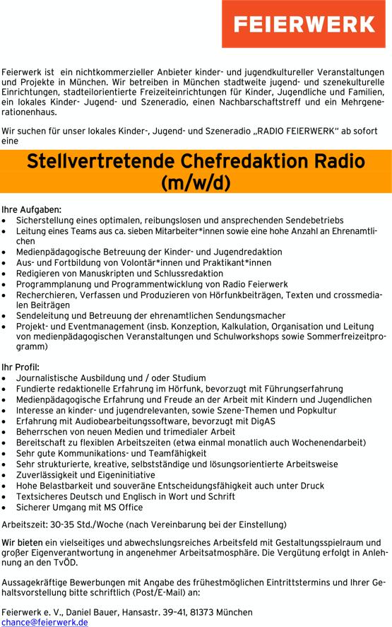 """Stellvertretende Chefredaktion Radio (m/w/d) Feierwerk ist ein nichtkommerzieller Anbieter kinder- und jugendkultureller Veranstaltungen und Projekte in München. Wir betreiben in München stadtweite jugend- und szenekulturelle Einrichtungen, stadteilorientierte Freizeiteinrichtungen für Kinder, Jugendliche und Familien, ein lokales Kinder- Jugend- und Szeneradio, einen Nachbarschaftstreff und ein Mehrgene- rationenhaus. Wir suchen für unser lokales Kinder-, Jugend- und Szeneradio """"RADIO FEIERWERK"""" ab sofort eine Ihre Aufgaben: • Sicherstellung eines optimalen, reibungslosen und ansprechenden Sendebetriebs • Leitung eines Teams aus ca. sieben Mitarbeiter*innen sowie eine hohe Anzahl an Ehrenamtli- chen • Medienpädagogische Betreuung der Kinder- und Jugendredaktion • Aus- und Fortbildung von Volontär*innen und Praktikant*innen • Redigieren von Manuskripten und Schlussredaktion • Programmplanung und Programmentwicklung von Radio Feierwerk • Recherchieren, Verfassen und Produzieren von Hörfunkbeiträgen, Texten und crossmedia- len Beiträgen • Sendeleitung und Betreuung der ehrenamtlichen Sendungsmacher • Projekt- und Eventmanagement (insb. Konzeption, Kalkulation, Organisation und Leitung von medienpädagogischen Veranstaltungen und Schulworkshops sowie Sommerfreizeitpro- gramm) Ihr Profil: • Journalistische Ausbildung und / oder Studium • Fundierte redaktionelle Erfahrung im Hörfunk, bevorzugt mit Führungserfahrung • Medienpädagogische Erfahrung und Freude an der Arbeit mit Kindern und Jugendlichen • Interesse an kinder- und jugendrelevanten, sowie Szene-Themen und Popkultur • Erfahrung mit Audiobearbeitungssoftware, bevorzugt mit DigAS • Beherrschen von neuen Medien und trimedialer Arbeit • Bereitschaft zu flexiblen Arbeitszeiten (etwa einmal monatlich auch Wochenendarbeit) • Sehr gute Kommunikations- und Teamfähigkeit • Sehr strukturierte, kreative, selbstständige und lösungsorientierte Arbeitsweise • Zuverlässigkeit und Eigeninitiative • Hohe Belastbarkeit und souverän"""