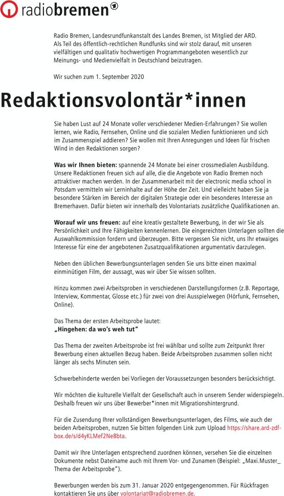 """Radio Bremen, Landesrundfunkanstalt des Landes Bremen, ist Mitglied der ARD. Als Teil des öffentlich-rechtlichen Rundfunks sind wir stolz darauf, mit unseren vielfältigen und qualitativ hochwertigen Programmangeboten wesentlich zur Meinungs- und Medienvielfalt in Deutschland beizutragen. Wir suchen zum 1. September 2020 Redaktionsvolontär*innen Sie haben Lust auf 24 Monate voller verschiedener Medien-Erfahrungen? Sie wollen lernen, wie Radio, Fernsehen, Online und die sozialen Medien funktionieren und sich im Zusammenspiel addieren? Sie wollen mit Ihren Anregungen und Ideen für frischen Wind in den Redaktionen sorgen? Was wir Ihnen bieten: spannende 24 Monate bei einer crossmedialen Ausbildung. Unsere Redaktionen freuen sich auf alle, die die Angebote von Radio Bremen noch attraktiver machen werden. In der Zusammenarbeit mit der electronic media school in Potsdam vermitteln wir Lerninhalte auf der Höhe der Zeit. Und vielleicht haben Sie ja besondere Stärken im Bereich der digitalen Strategie oder ein besonderes Interesse an Bremerhaven. Dafür bieten wir innerhalb des Volontariats zusätzliche Qualifikationen an. Worauf wir uns freuen: auf eine kreativ gestaltete Bewerbung, in der wir Sie als Persönlichkeit und Ihre Fähigkeiten kennenlernen. Die eingereichten Unterlagen sollten die Auswahlkommission fordern und überzeugen. Bitte vergessen Sie nicht, uns Ihr etwaiges Interesse für eine der angebotenen Zusatzqualifikationen argumentativ darzulegen. Neben den üblichen Bewerbungsunterlagen senden Sie uns bitte einen maximal einminütigen Film, der aussagt, was wir über Sie wissen sollten. Hinzu kommen zwei Arbeitsproben in verschiedenen Darstellungsformen (z.B. Reportage, Interview, Kommentar, Glosse etc.) für zwei von drei Ausspielwegen (Hörfunk, Fernsehen, Online). Das Thema der ersten Arbeitsprobe lautet: """"Hingehen: da wo's weh tut"""" Das Thema der zweiten Arbeitsprobe ist frei wählbar und sollte zum Zeitpunkt Ihrer Bewerbung einen aktuellen Bezug haben. Beide Arbeitsprob"""