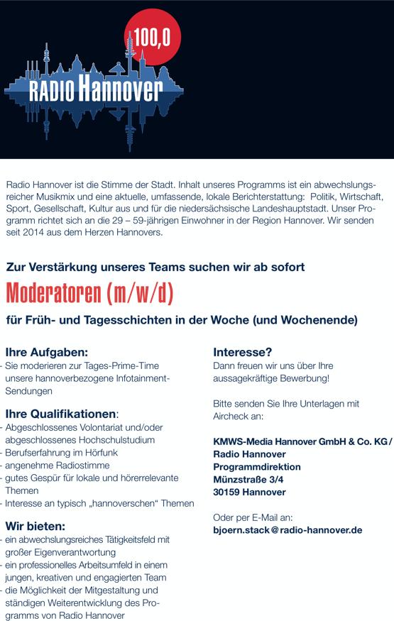 """DIE STIMME DER STADT Radio Hannover ist die Stimme der Stadt. Inhalt unseres Programms ist ein abwechslungs- reicher Musikmix und eine aktuelle, umfassende, lokale Berichterstattung: Politik, Wirtschaft, Sport, Gesellschaft, Kultur aus und für die niedersächsische Landeshauptstadt. Unser Pro- gramm richtet sich an die 29 – 59-jährigen Einwohner in der Region Hannover. Wir senden seit 2014 aus dem Herzen Hannovers. Zur Verstärkung unseres Teams suchen wir ab sofort Moderatoren (m/w/d) für Früh- und Tagesschichten in der Woche (und Wochenende) Ihre Aufgaben: - Sie moderieren zur Tages-Prime-Time unsere hannoverbezogene Infotainment- Sendungen Ihre Qualifikationen: - Abgeschlossenes Volontariat und/oder abgeschlossenes Hochschulstudium - Berufserfahrung im Hörfunk - angenehme Radiostimme - gutes Gespür für lokale und hörerrelevante Themen - Interesse an typisch """"hannoverschen"""" Themen Wir bieten: - ein abwechslungsreiches Tätigkeitsfeld mit großer Eigenverantwortung - ein professionelles Arbeitsumfeld in einem jungen, kreativen und engagierten Team - die Möglichkeit der Mitgestaltung und ständigen Weiterentwicklung des Pro- gramms von Radio Hannover Interesse? Dann freuen wir uns über Ihre aussagekräftige Bewerbung! Bitte senden Sie Ihre Unterlagen mit Aircheck an: KMWS-Media Hannover GmbH & Co. KG / Radio Hannover Programmdirektion Münzstraße 3/4 30159 Hannover Oder per E-Mail an: bjoern.stack @ radio-hannover.de"""