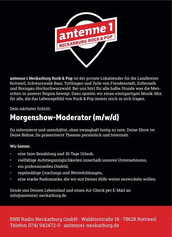 antenne 1 Neckarburg Rock & Pop ist der private Lokalsender für die Landkreise Rottweil, Schwarzwald-Baar, Tuttlingen und Teile von Freudenstadt, Zollernalb und Breisgau-Hochschwarzwald. Bei uns hört Ihr alle halbe Stunde was die Men- schen in unserer Region bewegt. Dazu spielen wir einen einzigartigen Musik-Mix für alle, die das Lebensgefühl von Rock & Pop immer noch in sich tragen. Dein nächster Schritt: Morgenshow-Moderator (m/w/d) Du informierst und unterhältst, ohne zwanghaft lustig zu sein. Deine Show ist Deine Bühne, Du präsentierst Themen persönlich und hörernah. Wir bieten: • eine faire Bezahlung und 30 Tage Urlaub, • vielfältige Aufstiegsmöglichkeiten innerhalb unseres Unternehmens, • ein professionelles Umfeld, • regelmäßige Coachings und Weiterbildungen, • eine starke Radiomarke, die wir mit Deiner Hilfe weiter entwickeln wollen. Sende uns Deinen Lebenslauf und einen Air-Check per E-Mail an info@antenne1-neckarburg.de.  RNB Radio Neckarburg GmbH · Waldtorstraße 18 · 78628 Rottweil Telefon 0741 942472-0 · antenne1-neckarburg.de