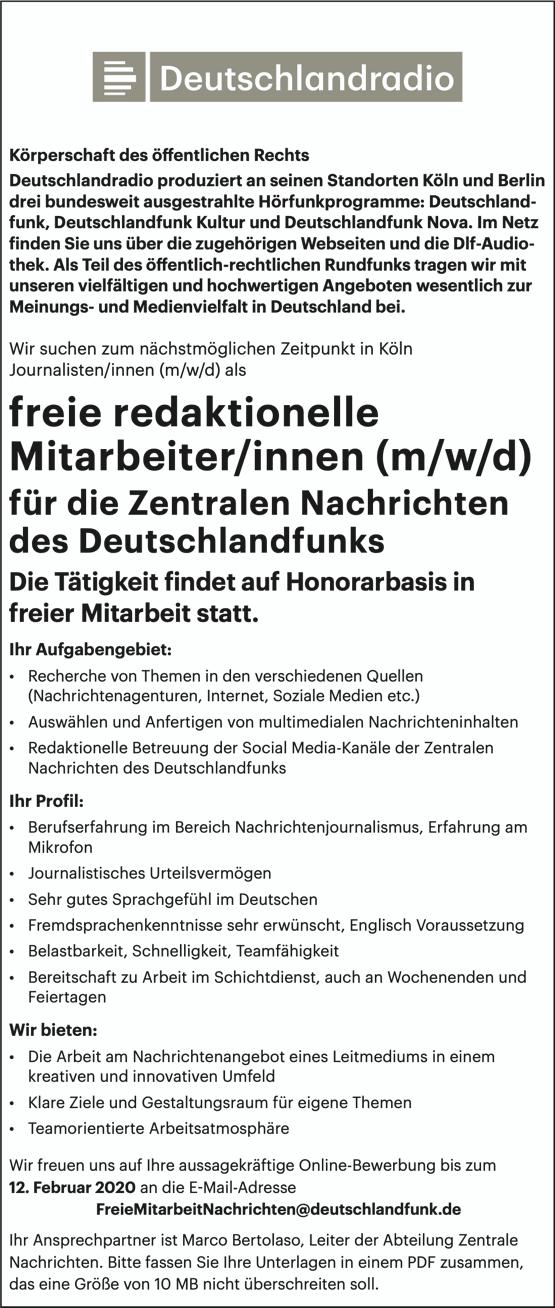 Deutschlandradio produziert an seinen Standorten Köln und Berlin drei bundesweit ausgestrahlte Hörfunkprogramme: Deutschland- funk, Deutschlandfunk Kultur und Deutschlandfunk Nova. Im Netz finden Sie uns über die zugehörigen Webseiten und die Dlf-Audio- thek. Als Teil des öffentlich-rechtlichen Rundfunks tragen wir mit unseren vielfältigen und hochwertigen Angeboten wesentlich zur Meinungs- und Medienvielfalt in Deutschland bei. Wir suchen zum nächstmöglichen Zeitpunkt in Köln Journalisten/innen (m/w/d) als freie redaktionelle Mitarbeiter/innen (m/w/d) für die Zentralen Nachrichten des Deutschlandfunks Die Tätigkeit findet auf Honorarbasis in freier Mitarbeit statt. Ihr Aufgabengebiet: • Recherche von Themen in den verschiedenen Quellen (Nachrichtenagenturen, Internet, Soziale Medien etc.) • Auswählen und Anfertigen von multimedialen Nachrichteninhalten • Redaktionelle Betreuung der Social Media-Kanäle der Zentralen Nachrichten des Deutschlandfunks Ihr Profil: • Berufserfahrung im Bereich Nachrichtenjournalismus, Erfahrung am Mikrofon • Journalistisches Urteilsvermögen • Sehr gutes Sprachgefühl im Deutschen • Fremdsprachenkenntnisse sehr erwünscht, Englisch Voraussetzung • Belastbarkeit, Schnelligkeit, Teamfähigkeit • Bereitschaft zu Arbeit im Schichtdienst, auch an Wochenenden und Feiertagen Wir bieten: • Die Arbeit am Nachrichtenangebot eines Leitmediums in einem kreativen und innovativen Umfeld • Klare Ziele und Gestaltungsraum für eigene Themen • Teamorientierte Arbeitsatmosphäre Wir freuen uns auf Ihre aussagekräftige Online-Bewerbung bis zum 12. Februar 2020 an die E-Mail-Adresse FreieMitarbeitNachrichten@deutschlandfunk.de Ihr Ansprechpartner ist Marco Bertolaso, Leiter der Abteilung Zentrale Nachrichten. Bitte fassen Sie Ihre Unterlagen in einem PDF zusammen, das eine Größe von 10 MB nicht überschreiten soll.