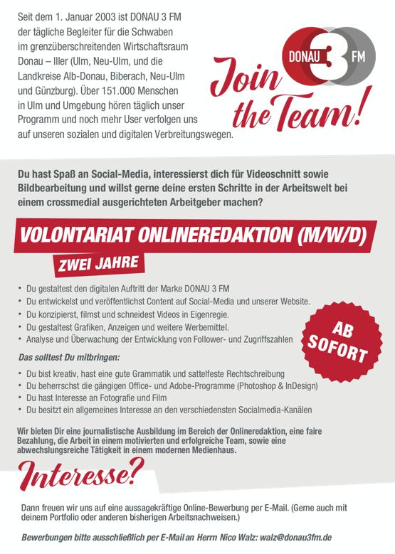 Join theTeam! DONAU 3 FM bietet Volontariat Onlineredaktion (m/w/d): Seit dem 1. Januar 2003 ist DONAU 3 FM der tägliche Begleiter für die Schwaben im grenzüberschreitenden Wirtschaftsraum Donau – Iller (Ulm, Neu-Ulm, und die Landkreise Alb-Donau, Biberach, Neu-Ulm und Günzburg). Über 151.000 Menschen in Ulm und Umgebung hören täglich unser Programm und noch mehr User verfolgen uns auf unseren sozialen und digitalen Verbreitungswegen. Du hast Spaß an Social-Media, interessierst dich für Videoschnitt sowie Bildbearbeitung und willst gerne deine ersten Schritte in der Arbeitswelt bei einem crossmedial ausgerichteten Arbeitgeber machen? • Du gestaltest den digitalen Auftritt der Marke DONAU 3 FM • Du entwickelst und veröffentlichst Content auf Social-Media und unserer Website. • Du konzipierst, filmst und schneidest Videos in Eigenregie. • Du gestaltest Grafiken, Anzeigen und weitere Werbemittel. • Analyse und Überwachung der Entwicklung von Follower- und Zugriffszahlen Das solltest Du mitbringen: • Du bist kreativ, hast eine gute Grammatik und sattelfeste Rechtschreibung • Du beherrschst die gängigen Office- und Adobe-Programme (Photoshop & InDesign) • Du hast Interesse an Fotografie und Film • Du besitzt ein allgemeines Interesse an den verschiedensten Socialmedia-Kanälen Wir bieten Dir eine journalistische Ausbildung im Bereich der Onlineredaktion, eine faire Bezahlung, die Arbeit in einem motivierten und erfolgreiche Team, sowie eine abwechslungsreiche Tätigkeit in einem modernen Medienhaus. Dann freuen wir uns auf eine aussagekräftige Online-Bewerbung per E-Mail. (Gerne auch mit deinem Portfolio oder anderen bisherigen Arbeitsnachweisen.) Bewerbungen bitte ausschließlich per E-Mail an Herrn Nico Walz: walz@donau3fm.de