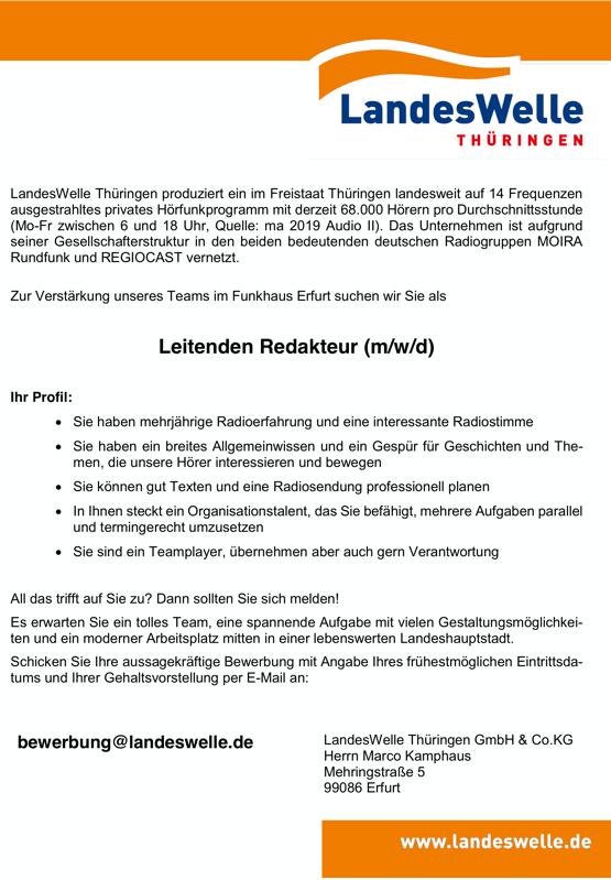LandesWelle Thüringen produziert ein im Freistaat Thüringen landesweit auf 14 Frequenzen ausgestrahltes privates Hörfunkprogramm mit derzeit 68.000 Hörern pro Durchschnittsstunde (Mo-Fr zwischen 6 und 18 Uhr, Quelle: ma 2019 Audio II). Das Unternehmen ist aufgrund seiner Gesellschafterstruktur in den beiden bedeutenden deutschen Radiogruppen MOIRA Rundfunk und REGIOCAST vernetzt. Zur Verstärkung unseres Teams im Funkhaus Erfurt suchen wir Sie als Leitenden Redakteur (m/w/d) Ihr Profil:  Sie haben mehrjährige Radioerfahrung und eine interessante Radiostimme  Sie haben ein breites Allgemeinwissen und ein Gespür für Geschichten und The- men, die unsere Hörer interessieren und bewegen  Sie können gut Texten und eine Radiosendung professionell planen  In Ihnen steckt ein Organisationstalent, das Sie befähigt, mehrere Aufgaben parallel und termingerecht umzusetzen  Sie sind ein Teamplayer, übernehmen aber auch gern Verantwortung All das trifft auf Sie zu? Dann sollten Sie sich melden! Es erwarten Sie ein tolles Team, eine spannende Aufgabe mit vielen Gestaltungsmöglichkei- ten und ein moderner Arbeitsplatz mitten in einer lebenswerten Landeshauptstadt. Schicken Sie Ihre aussagekräftige Bewerbung mit Angabe Ihres frühestmöglichen Eintrittsda- tums und Ihrer Gehaltsvorstellung per E-Mail an: bewerbung@landeswelle.de LandesWelle Thüringen GmbH & Co.KG Herrn Marco Kamphaus Mehringstraße 5 99086 Erfurt