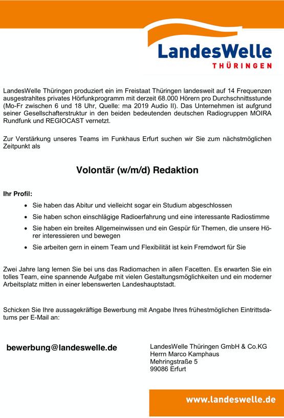 LandesWelle Thüringen produziert ein im Freistaat Thüringen landesweit auf 14 Frequenzen ausgestrahltes privates Hörfunkprogramm mit derzeit 68.000 Hörern pro Durchschnittsstunde (Mo-Fr zwischen 6 und 18 Uhr, Quelle: ma 2019 Audio II). Das Unternehmen ist aufgrund seiner Gesellschafterstruktur in den beiden bedeutenden deutschen Radiogruppen MOIRA Rundfunk und REGIOCAST vernetzt. Zur Verstärkung unseres Teams im Funkhaus Erfurt suchen wir Sie zum nächstmöglichen Zeitpunkt als Volontär (w/m/d) Redaktion Ihr Profil:  Sie haben das Abitur und vielleicht sogar ein Studium abgeschlossen  Sie haben schon einschlägige Radioerfahrung und eine interessante Radiostimme  Sie haben ein breites Allgemeinwissen und ein Gespür für Themen, die unsere Hö- rer interessieren und bewegen  Sie arbeiten gern in einem Team und Flexibilität ist kein Fremdwort für Sie Zwei Jahre lang lernen Sie bei uns das Radiomachen in allen Facetten. Es erwarten Sie ein tolles Team, eine spannende Aufgabe mit vielen Gestaltungsmöglichkeiten und ein moderner Arbeitsplatz mitten in einer lebenswerten Landeshauptstadt. Schicken Sie Ihre aussagekräftige Bewerbung mit Angabe Ihres frühestmöglichen Eintrittsda- tums per E-Mail an: bewerbung@landeswelle.de LandesWelle Thüringen GmbH & Co.KG Herrn Marco Kamphaus Mehringstraße 5 99086 Erfurt