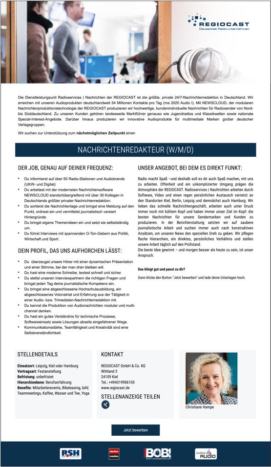 Die Dienstleistungsunit Radioservices   Nachrichten der REGIOCAST ist die größte, private 24/7-Nachrichtenredaktion in Deutschland. Wir erreichen mit unseren Audioprodukten deutschlandweit 54 Millionen Kontakte pro Tag (ma 2020 Audio I). Mit NEWSCLOUD, der modularen Nachrichtenproduktionstechnologie der REGIOCAST produzieren wir hochwertige, kundenindividuelle Nachrichten für Radiosender von Nord- bis Süddeutschland. Zu unseren Kunden gehören landesweite Marktführer genauso wie Jugendradios und Klassikwellen sowie nationale Special-Interest-Angebote. Darüber hinaus produzieren wir innovative Audioprodukte für multimediale Marken großer deutscher Verlagsgruppen. Wir suchen zur Unterstützung zum nächstmöglichen Zeitpunkt einen NACHRICHTENREDAKTEUR (W/M/D) DER JOB, GENAU AUF DEINER FREQUENZ: Du informierst auf über 50 Radio-Stationen und Audiobrands (UKW- und Digital) Du arbeitest mit der modernsten Nachrichtensoftware NEWSCLOUD standortübergreifend mit über 30 Kollegen in Deutschlands größter privater Nachrichtenredaktion. Du sortierst die Nachrichtenlage und bringst eine Meldung auf den Punkt, ordnest ein und vermittelst journalistisch versiert Hintergründe. Du bringst eigene Themenideen ein und setzt sie selbstständig um. Du führst Interviews mit spannenden O-Ton-Gebern aus Politik, Wirtschaft und Sport. DEIN PROFIL, DAS UNS AUFHORCHEN LÄSST: Du überzeugst unsere Hörer mit einer dynamischen Präsentation und einer Stimme, bei der man dran bleiben will. Du hast eine moderne Schreibe, textest schnell und sicher. Du stellst unseren Interviewpartnern die richtigen Fragen und bringst jeden Tag deine journalistische Kompetenz ein. Du bringst eine abgeschlossene Hochschulausbildung, ein abgeschlossenes Volonatriat und Erfahrung aus der Tätigkeit in einer Audio- bzw. Trimedialen-Nachrichtenredaktion mit. Du kannst die Produktion von Audionachrichten modular und multi- channel denken. Du hast ein gutes Verständnis für technische Prozesse, Softwareeinsatz sowie Lösungen abseit