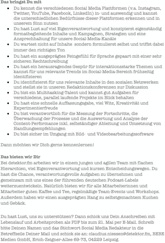 detektor.fm sucht Social Media Redakteure (m/w/d) Seit 2009 betreibt die BEBE Medien GmbH mit Sitz in Leipzig das Podcast- Radio detektor.fm. Ausgezeichnet mit dem Deutschen Radiopreis und dem Ernst-Schneider-Preis sind wir im Netz auf Sendung, produzieren Podcasts als Eigen- und als Auftragsproduktionen und sind außerdem mit unseren Marken im Bereich Event- und Live-Kommunikation unterwegs. Als Social Media Redakteur arbeitest Du eng mit den jeweiligen Projektleitern, Redakteuren und Marketingverantwortlichen zusammen, um unsere Marken und Podcasts auf allen Plattformen zu vertreten. Du bist verantwortlich für die Produktion von Inhalten in allen Formen (Text, Bild, Video, Audio) und setzt diese kreativ über alle Marketing Kanäle um. In dieser Rolle reicht Deine Verantwortung von der Datenanalyse und -recherche über die Inhaltserstellung, das Kampagnenmanagement, bis hin zum Community Building. Dafür suchen wir Dich zur Verstärkung unseres Teams sowohl in Vollzeit/Teilzeit wie auch in freiberuflicher Mitarbeit. Die Vollzeit-/Teilzeit- Stellen sind ab Juni 2020 zu besetzen und vorerst befristet bis zum 31. Mai 2021. Das bringst Du mit • Du hast Lust auf viel Eigenverantwortung und konzipierst eigenständig formatbegleitende Inhalte und Kampagnen, Strategien und eine Ansprechhaltung für unsere Social-Media-Kanäle • Du wartest nicht auf Inhalte, sondern formulierst selbst und triffst dabei immer den richtigen Ton • Du hast ein ausgeprägtes Feingefühl für Sprache gepaart mit einer sehr sicheren Rechtschreibung • Du hast ein herausragendes Gespür für interaktionsstarke Themen und kannst für uns relevante Trends im Social-Media-Bereich frühzeitig identifizieren • Du identifizierst für uns relevante Inhalte in den sozialen Netzwerken und stellst sie in unseren Redaktionskonferenzen zur Diskussion • Du hast eine schnelle Auffassungsgabe, viel Witz, Kreativität und Experimentierfreude Dann möchten wir Dich gerne kennenlernen! Das bieten wir Dir Bei detektor.fm arbeiten wir i