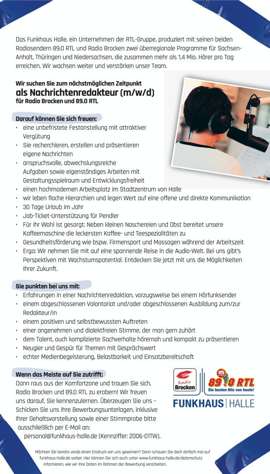 Das Funkhaus Halle, ein Unternehmen der RTL-Gruppe, produziert mit seinen beiden Radiosendern 89.0 RTL und Radio Brocken zwei überregionale Programme für Sachsen- Anhalt, Thüringen und Niedersachsen, die zusammen mehr als 1,4 Mio. Hörer pro Tag erreichen. Wir wachsen weiter und verstärken unser Team. Wir suchen Sie zum nächstmöglichen Zeitpunkt als Nachrichtenredakteur (m/w/d) für Radio Brocken und 89.0 RTL Darauf können Sie sich freuen: • eine unbefristete Festanstellung mit attraktiver Vergütung • Sie recherchieren, erstellen und präsentieren eigene Nachrichten • anspruchsvolle, abwechslungsreiche Aufgaben sowie eigenständiges Arbeiten mit Gestaltungsspielraum und Entwicklungsfreiheit • einen hochmodernen Arbeitsplatz im Stadtzentrum von Halle • wir leben flache Hierarchien und legen Wert auf eine offene und direkte Kommunikation • 30 Tage Urlaub im Jahr • Job-Ticket-Unterstützung für Pendler • Für Ihr Wohl ist gesorgt: Neben kleinen Naschereien und Obst bereitet unsere Kaffeemaschine die leckersten Kaffee- und Teespezialitäten zu • Gesundheitsförderung wie bspw. Firmensport und Massagen während der Arbeitszeit • Ergo: Wir nehmen Sie mit auf eine spannende Reise in die Audio-Welt. Bei uns gibt's Perspektiven mit Wachstumspotential. Entdecken Sie jetzt mit uns die Möglichkeiten Ihrer Zukunft. Sie punkten bei uns mit: • Erfahrungen in einer Nachrichtenredaktion, vorzugsweise bei einem Hörfunksender • einem abgeschlossenen Volontariat und/oder abgeschlossenen Ausbildung zum/zur Redakteur/in • einem positiven und selbstbewussten Auftreten • einer angenehmen und dialektfreien Stimme, der man gern zuhört • dem Talent, auch komplizierte Sachverhalte hörernah und kompakt zu präsentieren • Neugier und Gespür für Themen mit Gesprächswert • echter Medienbegeisterung, Belastbarkeit und Einsatzbereitschaft Wenn das Meiste auf Sie zutrifft: Dann raus aus der Komfortzone und trauen Sie sich, Radio Brocken und 89.0 RTL zu erobern! Wir freuen uns darauf, Sie kennenzulernen. Überze