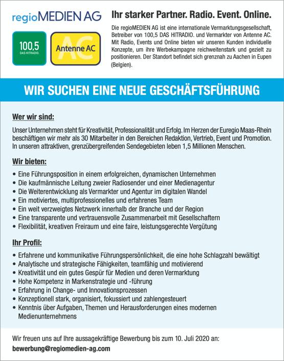 Die regioMEDIEN AG ist eine internationale Vermarktungsgesellschaft, Betreiber von 100,5 DAS HITRADIO. und Vermarkter von Antenne AC. Mit Radio, Events und Online bieten wir unseren Kunden individuelle Konzepte, um ihre Werbekampagne reichweitenstark und gezielt zu positionieren. Der Standort befindet sich grenznah zu Aachen in Eupen (Belgien).     WIR SUCHEN EINE NEUE GESCHÄFTSFÜHRUNG   Wer wir sind: Unser Unternehmen steht für Kreativität, Professionalität und Erfolg. Im Herzen der Euregio Maas-Rhein beschäftigen wir mehr als 30 Mitarbeiter in den Bereichen Redaktion, Vertrieb, Event und Promotion. In unseren attraktiven, grenzübergreifenden Sendegebieten leben 1,5 Millionen Menschen. Wir bieten: • Eine Führungsposition in einem erfolgreichen, dynamischen Unternehmen • Die kaufmännische Leitung zweier Radiosender und einer Medienagentur • Die Weiterentwicklung als Vermarkter und Agentur im digitalen Wandel • Ein motiviertes, multiprofessionelles und erfahrenes Team • Ein weit verzweigtes Netzwerk innerhalb der Branche und der Region • Eine transparente und vertrauensvolle Zusammenarbeit mit Gesellschaftern • Flexibilität, kreativen Freiraum und eine faire, leistungsgerechte Vergütung Ihr Profil: • Erfahrene und kommunikative Führungspersönlichkeit, die eine hohe Schlagzahl bewältigt • Analytische und strategische Fähigkeiten, teamfähig und motivierend • Kreativität und ein gutes Gespür für Medien und deren Vermarktung • Hohe Kompetenz in Markenstrategie und -führung • Erfahrung in Change- und Innovationsprozessen • Konzeptionell stark, organisiert, fokussiert und zahlengesteuert • Kenntnis über Aufgaben, Themen und Herausforderungen eines modernen Medienunternehmens     Wir freuen uns auf Ihre aussagekräftige Bewerbung bis zum 10. Juli 2020 an: bewerbung@regiomedien-ag.com