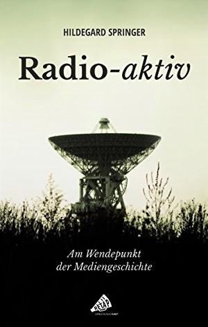 """Hildegard Springer: """"Radio-aktiv: Am Wendepunkt der Mediengeschichte"""""""