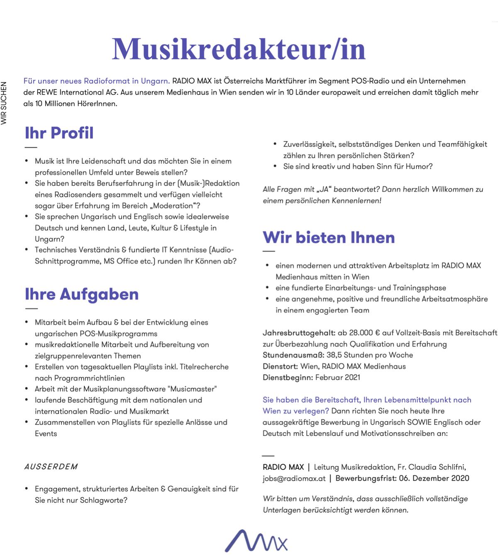 """Für unser neues Radioformat in Ungarn. RADIO MAX ist Österreichs Marktführer im Segment POS-Radio und ein Unternehmen der REWE International AG. Aus unserem Medienhaus in Wien senden wir in 10 Länder europaweit und erreichen damit täglich mehr als 10 Millionen HörerInnen. Ihr Profil • Musik ist Ihre Leidenschaft und das möchten Sie in einem professionellen Umfeld unter Beweis stellen? • Sie haben bereits Berufserfahrung in der (Musik-)Redaktion eines Radiosenders gesammelt und verfügen vielleicht sogar über Erfahrung im Bereich """"Moderation""""? • Sie sprechen Ungarisch und Englisch sowie idealerweise Deutsch und kennen Land, Leute, Kultur & Lifestyle in Ungarn? • Technisches Verständnis & fundierte IT Kenntnisse (Audio- Schnittprogramme, MS Office etc.) runden Ihr Können ab? Ihre Aufgaben • Mitarbeit beim Aufbau & bei der Entwicklung eines ungarischen POS-Musikprogramms • musikredaktionelle Mitarbeit und Aufbereitung von zielgruppenrelevanten Themen • Erstellen von tagesaktuellen Playlists inkl. Titelrecherche nach Programmrichtlinien • Arbeit mit der Musikplanungssoftware """"Musicmaster"""" • laufende Beschäftigung mit dem nationalen und internationalen Radio- und Musikmarkt • Zusammenstellen von Playlists für spezielle Anlässe und Events AUSSERDEM • Engagement, strukturiertes Arbeiten & Genauigkeit sind für Sie nicht nur Schlagworte? • Zuverlässigkeit, selbstständiges Denken und Teamfähigkeit zählen zu Ihren persönlichen Stärken? • Sie sind kreativ und haben Sinn für Humor? Alle Fragen mit """"JA"""" beantwortet? Dann herzlich Willkommen zu einem persönlichen Kennenlernen! Wir bieten Ihnen • einen modernen und attraktiven Arbeitsplatz im RADIO MAX Medienhaus mitten in Wien • eine fundierte Einarbeitungs- und Trainingsphase • eine angenehme, positive und freundliche Arbeitsatmosphäre in einem engagierten Team Jahresbruttogehalt: ab 28.000 € auf Vollzeit-Basis mit Bereitschaft zur Überbezahlung nach Qualifikation und Erfahrung Stundenausmaß: 38,5 Stunden pro Woche Dienstort: Wien"""
