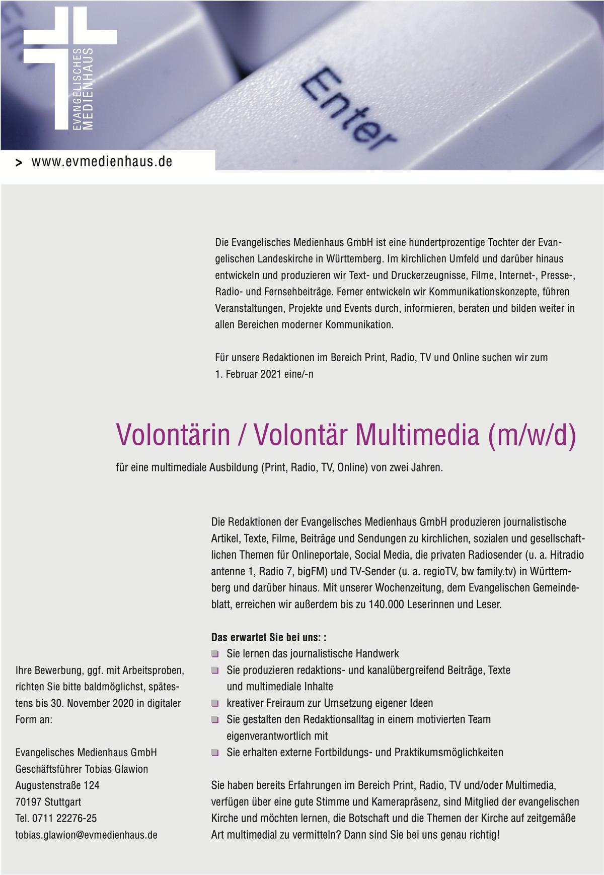 Die Evangelisches Medienhaus GmbH ist eine hundertprozentige Tochter der Evan- gelischen Landeskirche in Württemberg. Im kirchlichen Umfeld und darüber hinaus entwickeln und produzieren wir Text- und Druckerzeugnisse, Filme, Internet-, Presse-, Radio- und Fernsehbeiträge. Ferner entwickeln wir Kommunikationskonzepte, führen Veranstaltungen, Projekte und Events durch, informieren, beraten und bilden weiter in allen Bereichen moderner Kommunikation. Für unsere Redaktionen im Bereich Print, Radio, TV und Online suchen wir zum 1. Februar 2021 eine/-n Volontärin / Volontär Multimedia (m/w/d) für eine multimediale Ausbildung (Print, Radio, TV, Online) von zwei Jahren. Die Redaktionen der Evangelisches Medienhaus GmbH produzieren journalistische Artikel, Texte, Filme, Beiträge und Sendungen zu kirchlichen, sozialen und gesellschaft- lichen Themen für Onlineportale, Social Media, die privaten Radiosender (u. a. Hitradio antenne 1, Radio 7, bigFM) und TV-Sender (u. a. regioTV, bw family.tv) in Württem- berg und darüber hinaus. Mit unserer Wochenzeitung, dem Evangelischen Gemeinde- blatt, erreichen wir außerdem bis zu 140.000 Leserinnen und Leser. Das erwartet Sie bei uns: : Sie lernen das journalistische Handwerk Sie produzieren redaktions- und kanalübergreifend Beiträge, Texte und multimediale Inhalte kreativer Freiraum zur Umsetzung eigener Ideen Sie gestalten den Redaktionsalltag in einem motivierten Team eigenverantwortlich mit Sie erhalten externe Fortbildungs- und Praktikumsmöglichkeiten Sie haben bereits Erfahrungen im Bereich Print, Radio, TV und/oder Multimedia, verfügen über eine gute Stimme und Kamerapräsenz, sind Mitglied der evangelischen Kirche und möchten lernen, die Botschaft und die Themen der Kirche auf zeitgemäße Art multimedial zu vermitteln? Dann sind Sie bei uns genau richtig!