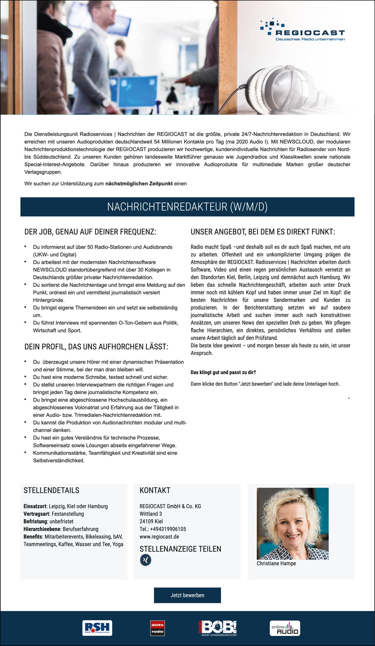 Die Dienstleistungsunit Radioservices | Nachrichten der REGIOCAST ist die größte, private 24/7-Nachrichtenredaktion in Deutschland. Wir erreichen mit unseren Audioprodukten deutschlandweit 54 Millionen Kontakte pro Tag (ma 2020 Audio I). Mit NEWSCLOUD, der modularen Nachrichtenproduktionstechnologie der REGIOCAST produzieren wir hochwertige, kundenindividuelle Nachrichten für Radiosender von Nord-bis Süddeutschland. Zu unseren Kunden gehören landesweite Marktführer genauso wie Jugendradios und Klassikwellen sowie nationale Special-Interest-Angebote. Darüber hinaus produzieren wir innovative Audioprodukte für multimediale Marken großer deutscher Verlagsgruppen. Wir suchen zur Unterstützung zum nächstmöglichen Zeitpunkt einen Nachrichtenredakteur. ER JOB, GENAU AUF DEINER FREQUENZ: Du informierst auf über 50 Radio-Stationen und Audiobrands (UKW- und Digital) Du arbeitest mit der modernsten Nachrichtensoftware NEWSCLOUD standortübergreifend mit über 30 Kollegen in Deutschlands größter privater Nachrichtenredaktion. Du sortierst die Nachrichtenlage und bringst eine Meldung auf den Punkt, ordnest ein und vermittelst journalistisch versiert Hintergründe. Du bringst eigene Themenideen ein und setzt sie selbstständig um. Du führst Interviews mit spannenden O-Ton-Gebern aus Politik, Wirtschaft und Sport. DEIN PROFIL, DAS UNS AUFHORCHEN LÄSST: Du überzeugst unsere Hörer mit einer dynamischen Präsentation und einer Stimme, bei der man dran bleiben will. Du hast eine moderne Schreibe, textest schnell und sicher. Du stellst unseren Interviewpartnern die richtigen Fragen und bringst jeden Tag deine journalistische Kompetenz ein. Du bringst eine abgeschlossene Hochschulausbildung, ein abgeschlossenes Volonatriat und Erfahrung aus der Tätigkeit in einer Audio- bzw. Trimedialen-Nachrichtenredaktion mit. Du kannst die Produktion von Audionachrichten modular und multi-channel denken. Du hast ein gutes Verständnis für technische Prozesse, Softwareeinsatz sowie Lösungen abseits eingefah