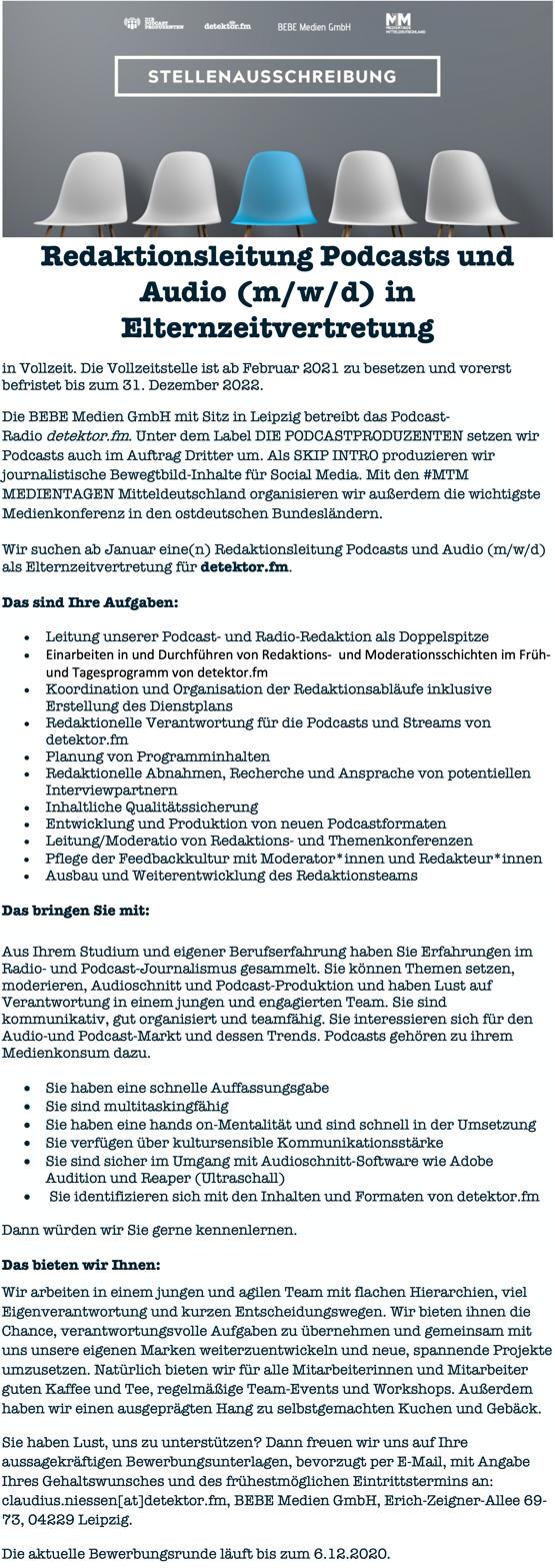 Redaktionsleitung Podcasts und Audio (m/w/d) in Elternzeitvertretung in Vollzeit. Die Vollzeitstelle ist ab Februar 2021 zu besetzen und vorerst befristet bis zum 31. Dezember 2022. Die BEBE Medien GmbH mit Sitz in Leipzig betreibt das Podcast- Radio detektor.fm. Unter dem Label DIE PODCASTPRODUZENTEN setzen wir Podcasts auch im Auftrag Dritter um. Als SKIP INTRO produzieren wir journalistische Bewegtbild-Inhalte für Social Media. Mit den #MTM MEDIENTAGEN Mitteldeutschland organisieren wir außerdem die wichtigste Medienkonferenz in den ostdeutschen Bundesländern. Wir suchen ab Januar eine(n) Redaktionsleitung Podcasts und Audio (m/w/d) als Elternzeitvertretung für detektor.fm. Das sind Ihre Aufgaben: • Leitung unserer Podcast- und Radio-Redaktion als Doppelspitze • Einarbeiten in und Durchführen von Redaktions- und Moderationsschichten im Früh- und Tagesprogramm von detektor.fm • Koordination und Organisation der Redaktionsabläufe inklusive Erstellung des Dienstplans • Redaktionelle Verantwortung für die Podcasts und Streams von detektor.fm • Planung von Programminhalten • Redaktionelle Abnahmen, Recherche und Ansprache von potentiellen Interviewpartnern • Inhaltliche Qualitätssicherung • Entwicklung und Produktion von neuen Podcastformaten • Leitung/Moderatio von Redaktions- und Themenkonferenzen  Das bringen Sie mit: Aus Ihrem Studium und eigener Berufserfahrung haben Sie Erfahrungen im Radio- und Podcast-Journalismus gesammelt. Sie können Themen setzen, moderieren, Audioschnitt und Podcast-Produktion und haben Lust auf Verantwortung in einem jungen und engagierten Team. Sie sind kommunikativ, gut organisiert und teamfähig. Sie interessieren sich für den Audio-und Podcast-Markt und dessen Trends. Podcasts gehören zu ihrem Medienkonsum dazu. • Sie haben eine schnelle Auffassungsgabe • Sie sind multitaskingfähig • Sie haben eine hands on-Mentalität und sind schnell in der Umsetzung • Sie verfügen über kultursensible Kommunikationsstärke • Sie sind sicher im Umgang m