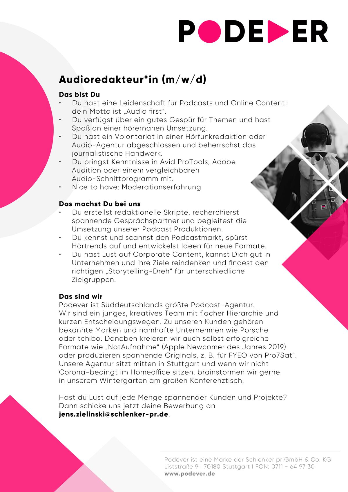 """PODEVER sucht eine(n) Audioredakteur*in (m/w/d) Das bist Du • Du hast eine Leidenschaft für Podcasts und Online Content: dein Motto ist """"Audio first"""". • Du verfügst über ein gutes Gespür für Themen und hast Spaß an einer hörernahen Umsetzung. • Du hast ein Volontariat in einer Hörfunkredaktion oder Audio-Agentur abgeschlossen und beherrschst das journalistische Handwerk. • Du bringst Kenntnisse in Avid ProTools, Adobe Audition oder einem vergleichbaren Audio-Schnittprogramm mit. • Nice to have: Moderationserfahrung Das machst Du bei uns • Du erstellst redaktionelle Skripte, recherchierst spannende Gesprächspartner und begleitest die Umsetzung unserer Podcast Produktionen. • Du kennst und scannst den Podcastmarkt, spürst Hörtrends auf und entwickelst Ideen für neue Formate. • Du hast Lust auf Corporate Content, kannst Dich gut in Unternehmen und ihre Ziele reindenken und findest den richtigen """"Storytelling-Dreh"""" für unterschiedliche Zielgruppen. Das sind wir Podever ist Süddeutschlands größte Podcast-Agentur. Wir sind ein junges, kreatives Team mit flacher Hierarchie und kurzen Entscheidungswegen. Zu unseren Kunden gehören bekannte Marken und namhafte Unternehmen wie Porsche oder tchibo. Daneben kreieren wir auch selbst erfolgreiche Formate wie """"NotAufnahme"""" (Apple Newcomer des Jahres 2019) oder produzieren spannende Originals, z. B. für FYEO von Pro7Sat1. Unsere Agentur sitzt mitten in Stuttgart und wenn wir nicht Corona-bedingt im Homeoffice sitzen, brainstormen wir gerne in unserem Wintergarten am großen Konferenztisch. Hast du Lust auf jede Menge spannender Kunden und Projekte? Dann schicke uns jetzt deine Bewerbung an jens.zielinski@schlenker-pr.de."""