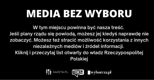 """""""MEDIEN OHNE WAHL – An dieser Stelle sollten unsere Inhalte sein. Wenn die Pläne der Regierung erfolgreich sein werden, könntest Du diese Seite möglicherweise eines Tages wirklich sehen. Du würdest die Möglichkeit verlieren Dich aus unterschiedlichen Informationsquellen zu informieren. Klick hier und lese den offenen Brief an die polnische Regierung."""""""