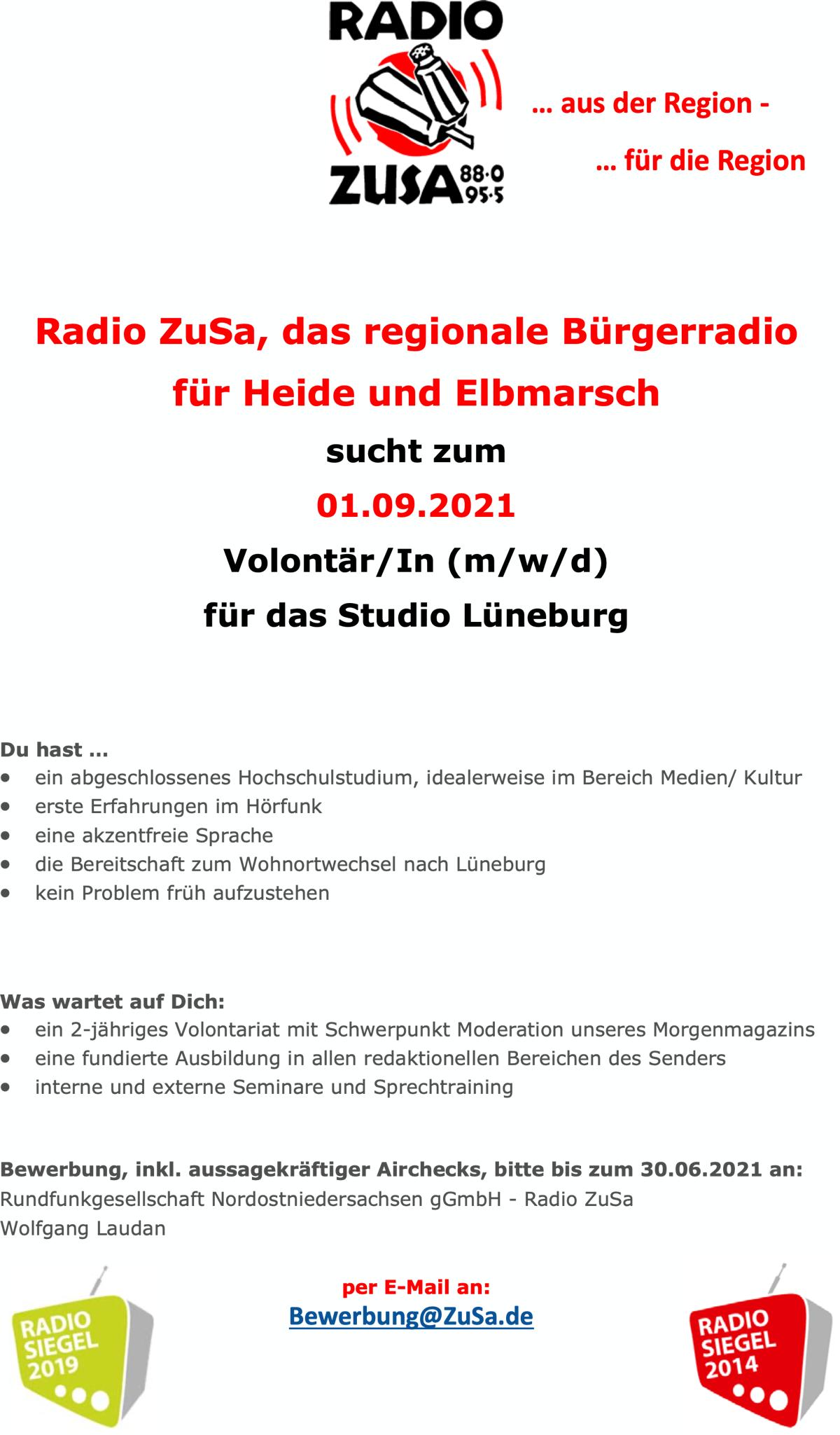 Radio ZuSa, das regionale Bürgerradio Du hast ... für Heide und Elbmarsch sucht zum 01.09.2021 Volontär/In (m/w/d) für das Studio Lüneburg  ein abgeschlossenes Hochschulstudium, idealerweise im Bereich Medien/ Kultur  erste Erfahrungen im Hörfunk  eine akzentfreie Sprache  die Bereitschaft zum Wohnortwechsel nach Lüneburg  kein Problem früh aufzustehen Was wartet auf Dich:  ein 2-jähriges Volontariat mit Schwerpunkt Moderation unseres Morgenmagazins  eine fundierte Ausbildung in allen redaktionellen Bereichen des Senders  interne und externe Seminare und Sprechtraining Bewerbung, inkl. aussagekräftiger Airchecks, bitte bis zum 30.06.2021 an: Rundfunkgesellschaft Nordostniedersachsen gGmbH - Radio ZuSa Wolfgang Laudan