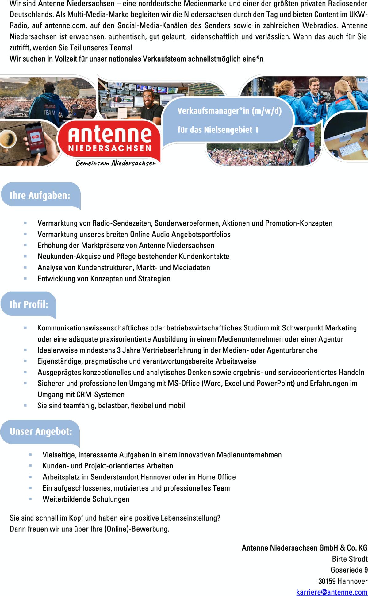 Wir sind Antenne Niedersachsen – eine norddeutsche Medienmarke und einer der größten privaten Radiosender Deutschlands. Als Multi-Media-Marke begleiten wir die Niedersachsen durch den Tag und bieten Content im UKW- Radio, auf antenne.com, auf den Social-Media-Kanälen des Senders sowie in zahlreichen Webradios. Antenne Niedersachsen ist erwachsen, authentisch, gut gelaunt, leidenschaftlich und verlässlich. Wenn das auch für Sie zutrifft, werden Sie Teil unseres Teams! Wir suchen in Vollzeit für unser nationales Verkaufsteam schnellstmöglich eine*n       ▪ ▪ ▪ ▪ ▪ ▪ ▪ ▪ ▪ ▪ ▪ ▪ ▪ ▪ ▪ ▪ ▪ VermarktungvonRadio-Sendezeiten,Sonderwerbeformen,AktionenundPromotion-Konzepten VermarktungunseresbreitenOnlineAudioAngebotsportfolios ErhöhungderMarktpräsenzvonAntenneNiedersachsen Neukunden-AkquiseundPflegebestehenderKundenkontakte AnalysevonKundenstrukturen,Markt-undMediadaten EntwicklungvonKonzeptenundStrategien KommunikationswissenschaftlichesoderbetriebswirtschaftlichesStudiummitSchwerpunktMarketing oder eine adäquate praxisorientierte Ausbildung in einem Medienunternehmen oder einer Agentur Idealerweisemindestens3JahreVertriebserfahrunginderMedien-oderAgenturbranche Eigenständige,pragmatischeundverantwortungsbereiteArbeitsweise AusgeprägteskonzeptionellesundanalytischesDenkensowieergebnis-undserviceorientiertesHandeln SichererundprofessionellenUmgangmitMS-Office(Word,ExcelundPowerPoint)undErfahrungenim Umgang mit CRM-Systemen Siesindteamfähig,belastbar,flexibelundmobil Vielseitige,interessanteAufgabenineineminnovativenMedienunternehmen Kunden-undProjekt-orientiertesArbeiten ArbeitsplatzimSenderstandortHannoveroderimHomeOffice Einaufgeschlossenes,motiviertesundprofessionellesTeam WeiterbildendeSchulungen       Sie sind schnell im Kopf und haben eine positive Lebenseinstellung? Dann freuen wir uns über Ihre (Online)-Bewerbung. Antenne Niedersachsen GmbH & Co. KG Birte Strodt Goseriede 9 30159 Hannover karriere@antenne.com