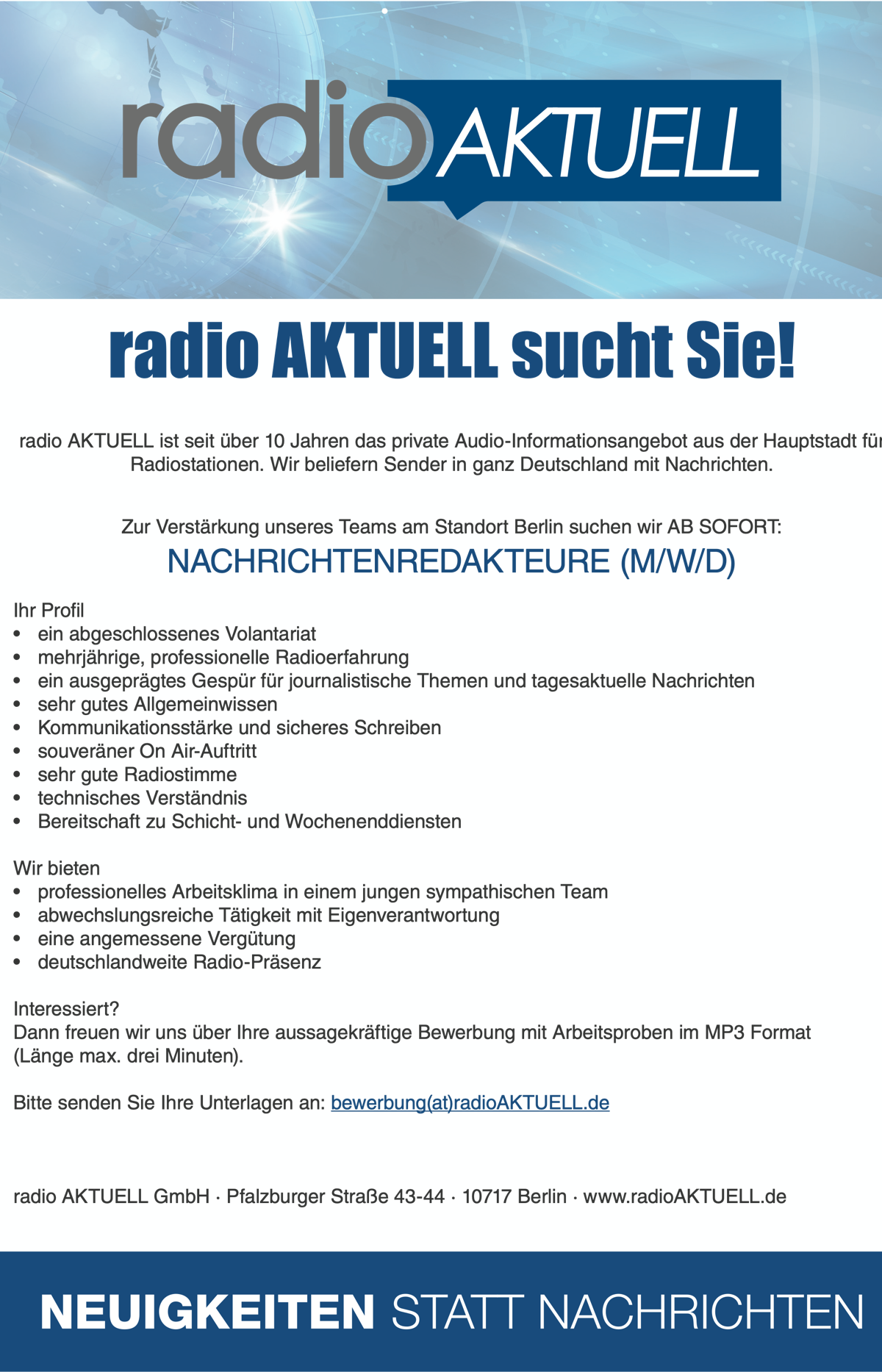 radio AKTUELL sucht Sie! radio AKTUELL ist seit über 10 Jahren das private Audio-Informationsangebot aus der Hauptstadt für Radiostationen. Wir beliefern Sender in ganz Deutschland mit Nachrichten. Zur Verstärkung unseres Teams am Standort Berlin suchen wir AB SOFORT: NACHRICHTENREDAKTEURE (M/W/D) Ihr Profil • ein abgeschlossenes Volantariat • mehrjährige, professionelle Radioerfahrung • ein ausgeprägtes Gespür für journalistische Themen und tagesaktuelle Nachrichten • sehr gutes Allgemeinwissen • Kommunikationsstärke und sicheres Schreiben • souveräner On Air-Auftritt • sehr gute Radiostimme • technisches Verständnis • Bereitschaft zu Schicht- und Wochenenddiensten Wir bieten • professionelles Arbeitsklima in einem jungen sympathischen Team • abwechslungsreiche Tätigkeit mit Eigenverantwortung • eine angemessene Vergütung • deutschlandweite Radio-Präsenz Interessiert? Dann freuen wir uns über Ihre aussagekräftige Bewerbung mit Arbeitsproben im MP3 Format (Länge max. drei Minuten). Bitte senden Sie Ihre Unterlagen an: bewerbung(at)radioAKTUELL.de radio AKTUELL GmbH · Pfalzburger Straße 43-44 · 10717 Berlin · www.radioAKTUELL.de