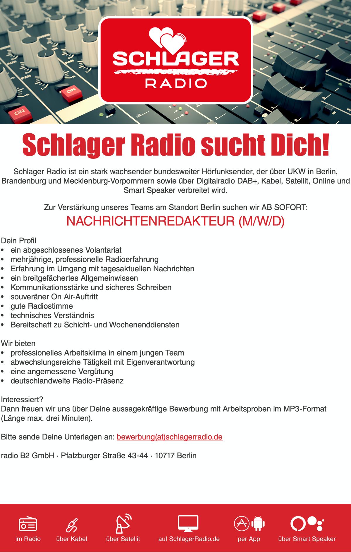 Schlager Radio sucht Dich! Schlager Radio ist ein stark wachsender bundesweiter Hörfunksender, der über UKW in Berlin, Brandenburg und Mecklenburg-Vorpommern sowie über Digitalradio DAB+, Kabel, Satellit, Online und Smart Speaker verbreitet wird. Zur Verstärkung unseres Teams am Standort Berlin suchen wir AB SOFORT: NACHRICHTENREDAKTEUR (M/W/D) Dein Profil • ein abgeschlossenes Volantariat • mehrjährige, professionelle Radioerfahrung • Erfahrung im Umgang mit tagesaktuellen Nachrichten • ein breitgefächertes Allgemeinwissen • Kommunikationsstärke und sicheres Schreiben • souveräner On Air-Auftritt • gute Radiostimme • technisches Verständnis • Bereitschaft zu Schicht- und Wochenenddiensten Wir bieten • professionelles Arbeitsklima in einem jungen Team • abwechslungsreiche Tätigkeit mit Eigenverantwortung • eine angemessene Vergütung • deutschlandweite Radio-Präsenz Interessiert? Dann freuen wir uns über Deine aussagekräftige Bewerbung mit Arbeitsproben im MP3-Format (Länge max. drei Minuten). Bitte sende Deine Unterlagen an: bewerbung(at)schlagerradio.de radio B2 GmbH · Pfalzburger Straße 43-44 · 10717 Berlin